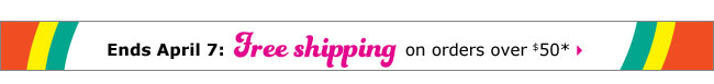 Ends April 7: Free shipping on orders over $50*