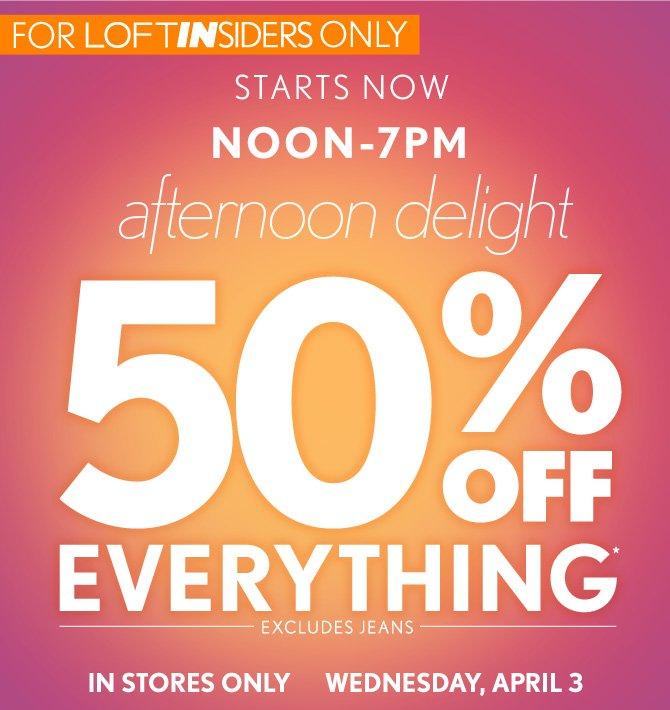 FOR LOFT INSIDERS ONLY STARTS NOW NOON–7PM afternoon delight  50% OFF EVERYTHING* EXCLUDES JEANS IN STORES ONLY WEDNESDAY, APRIL 3
