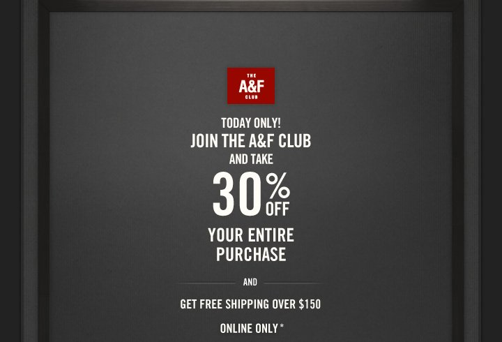 THE A&F CLUB          TODAY ONLY!     JOIN THE A&F CLUB     AND TAKE     30% OFF     YOUR ENTIRE PURCHASE     AND     GET FREE SHIPPING OVER $150     ONLINE ONLY*