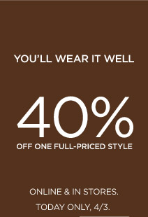 YOU'LL WEAR IT WELL | 40% OFF ONE FULL-PRICED STYLE | ONLINE & IN STORES. TODAY ONLY, 4/3.