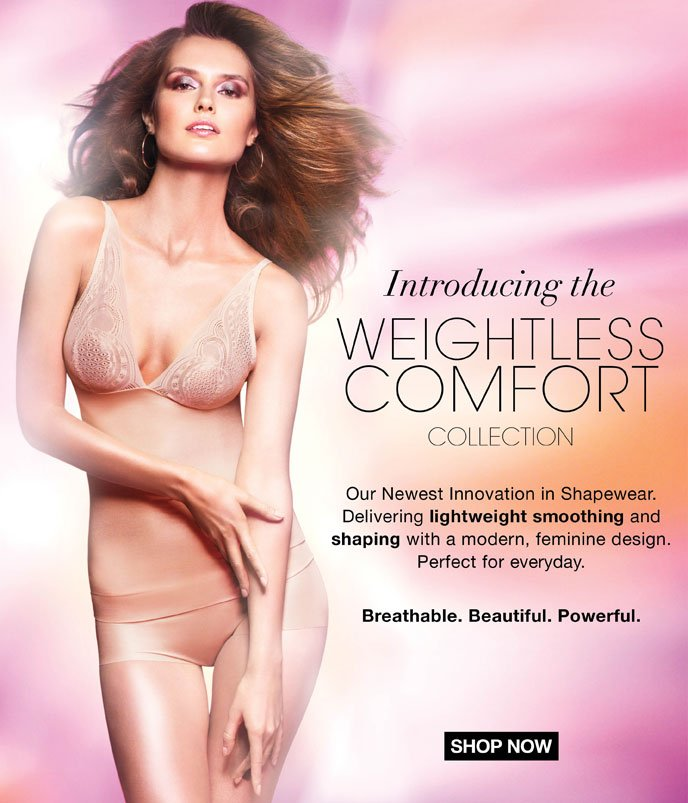 Introducing the Weightless Comfort Collection: Our Newest  Innovation in Shapewear delivering lightweight smoothing and shaping  with a modern, feminine design. Perfect for everyday. Breathable.  Beautiful. Powerful.
