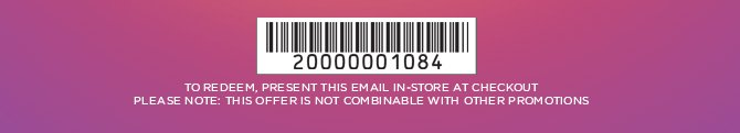 TO REDEEM, PRESENT THIS EMAIL IN&ndashSTORE AT CHECKOUT PLEASE NOTE: THIS OFFER IS NOT COMBINABLE WITH OTHER PROMOTIONS