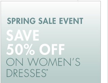 SPRING SALE EVENT SAVE 50% OFF ON WOMEN'S DRESSES* (*PROMOTION ENDS 04.04.13 AT 11:59 PM/PT. EXCLUDES SALE. NOT VALID ON PREVIOUS PURCHASES.)
