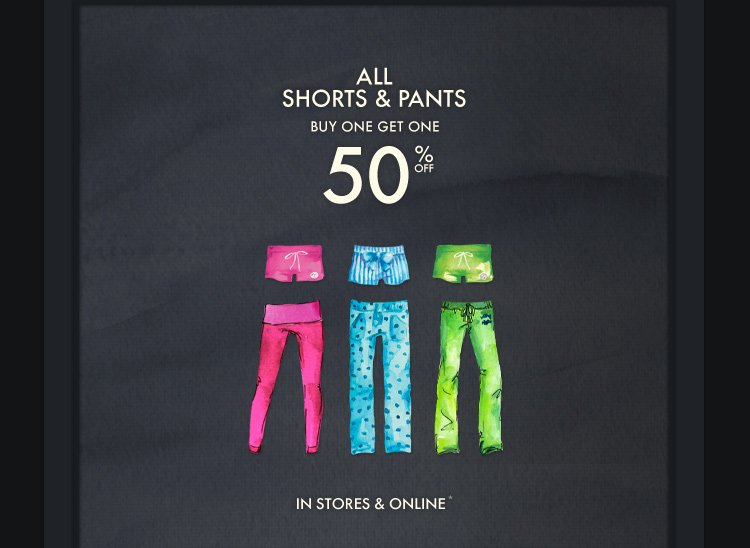 ALL SHORTS & PANTS BUY ONE GET ONE 50% OFF IN STORES & ONLINE*