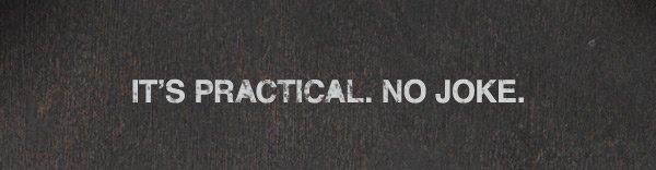 IT'S PRACTICAL. NO JOKE