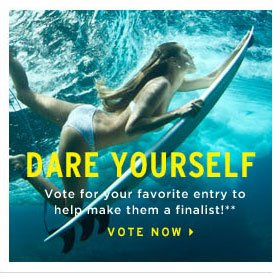 dare yourself. vote for your favorite entry to help make them a finalist!** vote now.
