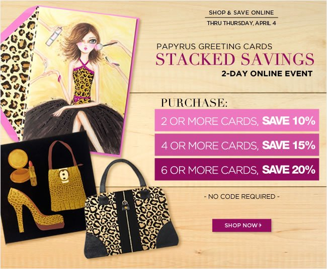 PAPYRUS Greeting Card Stacked Savings Event  2-Day Online Event   Buy 2 or more cards - save 10%  Buy  4 or more cards  - save 15%  Buy  6 or more cards  - save 20%   No code required - Offer ends Thursday, 4/4   Shop online at www.PAPYRUSonline.com