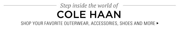 Step inside the world of Cole Haan | Outerwear, Accessories, Shoes and More | Shop Now