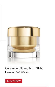 Ceramide Lift and Firm Night Cream, $66.00. SHOP NOW.