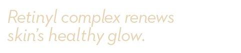 Retinyl complex renews skin's healthy glow.