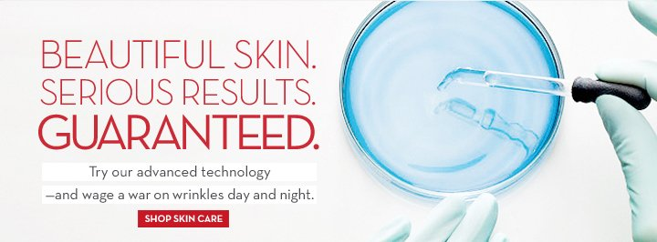BEAUTIFUL SKIN. SERIOUS RESULTS. GUARANTEED. Try our advanced technology - and wage a war on wrinkles day and night. SHOP SKIN CARE.