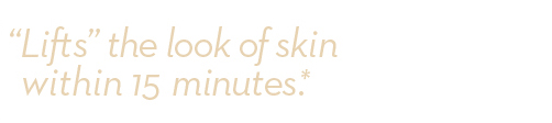 """Lifts"" the look of skin within 15 minutes.*"