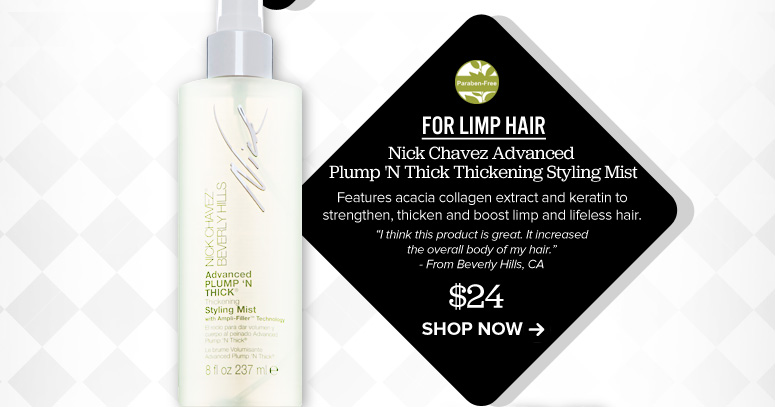 """Paraben-free For Limp Hair Nick Chavez Advanced Plump 'N Thick Thickening Styling Mist Features acacia collagen extract and keratin to strengthen, thicken and boost limp and lifeless hair. """"I think this product is great. It increased the overall body of my hair."""" –From Beverly Hills, CA $24 Shop Now>>"""