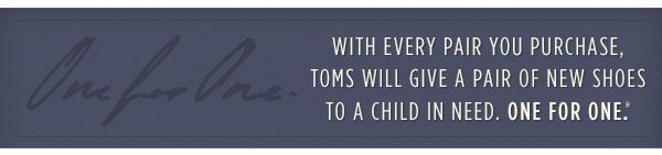 With every pair you purchase, TOMS will give a pair of                     shoes to a child in need. One for One.™