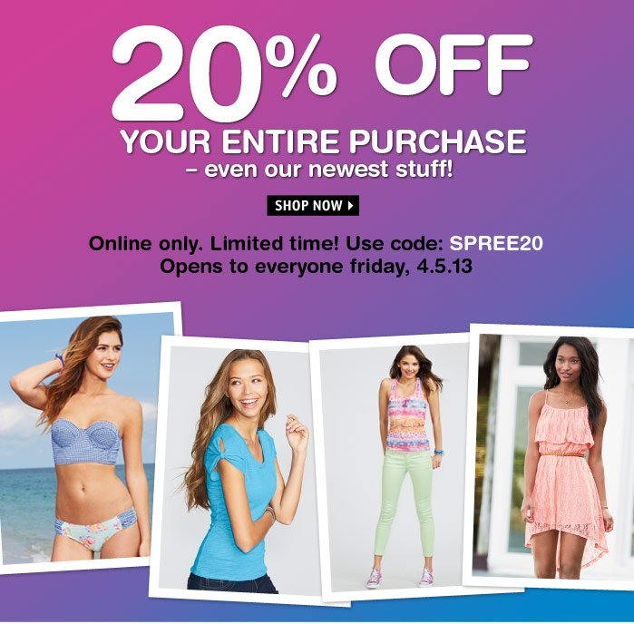 20% OFF ENTIRE PURCHASE Limited  time! Use code: SPREE20 Opens Friday, 4.5.13