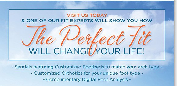 The perfect fit will change your life! Visit your local The Walking Company store today and our fit experts will help you find the perfect orthotics for your unique needs, or ABEO B.I.O.system sandals featuring a 3-D fit matching your specific arch type! Plus, find great savings on your favorite brands including ABEO, Raffini, Dansko and more, our Spring Sale continues. Shop now at The Walking Company.
