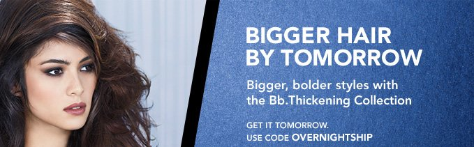 BIGGER HAIR BY TOMORROW Bigger, bolder styles with the Bb.Thickening Collection  Get it tomorrow. Code: OVERNIGHTSHIP