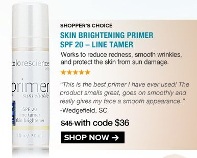 "5 Stars Shopper's Choice Skin Brightening Primer SPF 20 – Line Tamer Works to reduce redness, smooth wrinkles, and protect the skin from sun damage.  ""This is the best primer I have ever used! The product smells great, goes on smoothly and really gives my face a smooth appearance."" – Wedgefield, SC $45 NOW $36 SAVE 20% Shop Now>>"