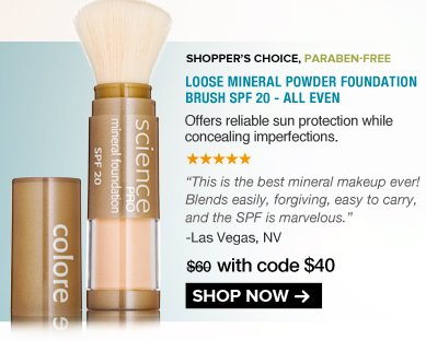 "5 Stars Shopper's Choice, Paraben-free Loose Mineral Powder Foundation Brush SPF 20 - All Even Offers reliable sun protection while concealing imperfections.  ""This is the best mineral makeup ever! Blends easily, forgiving, easy to carry, and the SPF is marvelous."" – Las Vegas, NV  $60 NOW $48 SAVE 20% Shop Now>>"