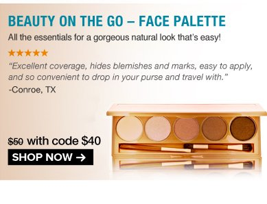 "5 Stars Beauty On the Go – Face Palette All the essentials for a gorgeous natural look that's easy! ""Excellent coverage, hides blemishes and marks, easy to apply, and so convenient to drop in your purse and travel with."" – Conroe, TX $50 Shop Now>>"