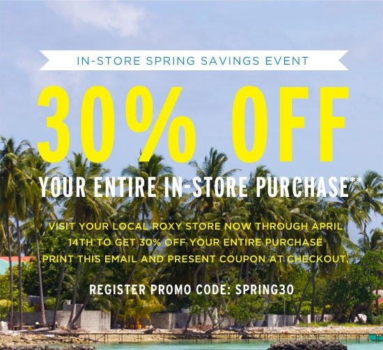 in-store spring savings event 30% off your entire in-store purchase** visit your local roxy store now through April 14th to get 30% off your entire purchase. print this email and present coupon at  checkout. register promo code: SPRING30