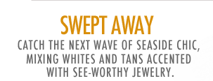 Swept away - catch the next wave of seaside chic, mixing whites and tans accented with see-worthy jewelry.