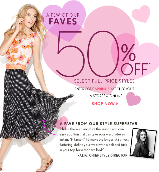 """A  FEW OF OUR  FAVES  50% OFF* SELECT FULL-PRICE STYLES ENTER CODE SPRING50 AT CHECKOUT IN STORES & ONLINE  SHOP NOW  A FAVE FROM OUR STYLE SUPERSTAR """"Midi is the skirt length of the season and one easy addition that can give your wardrobe an  instant 'in factor.' To make the longer skirt most flattering, define your waist with a belt and tuck in your top for a modern look."""" -ALIA, CHIEF STYLE DIRECTOR"""