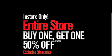 INSTORE ONLY! ENTIRE STORE BUY ONE, GET ONE 50% OFF*** EXCLUDES CLEARANCE