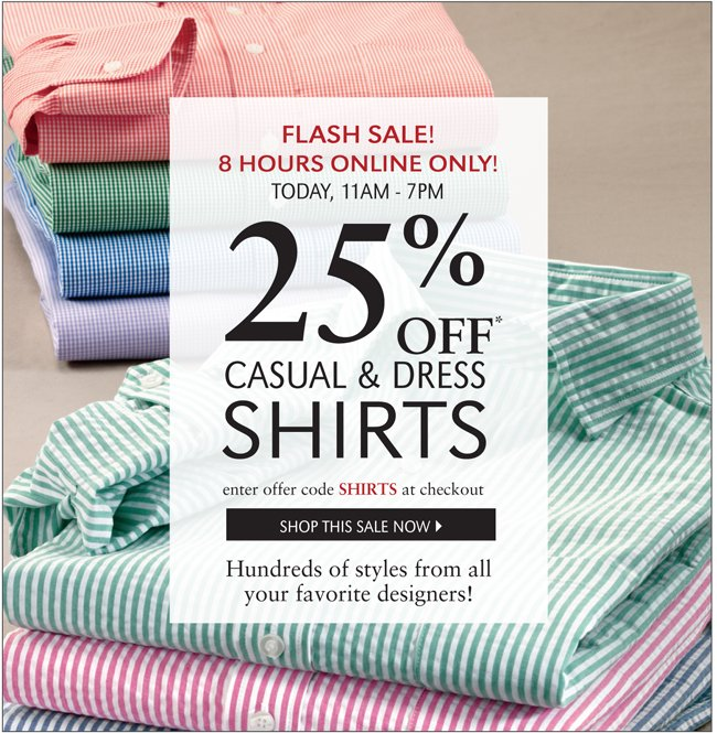 FLASH SALE! 8 HOURS ONLINE ONLY! TODAY, 11AM-7PM | 25% OFF* CASUAL & DRESS SHIRTS | ENTER OFFER CODE SHIRTS AT CHECKOUT | SHOP THIS SALE NOW | HUNDREDS OF STYLES FROM ALL YOUR FAVORITE DESIGNERS!