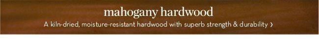 mahogany hardwood - A kiln-dried, moisture-resistant hardwood with superb strength & durability