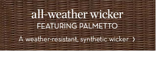 all-weather wicker - FEATURING PALMETTO - A weather-resistant, synthetic wicker
