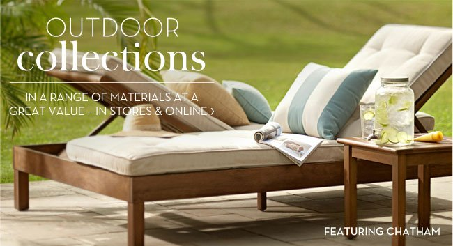 OUTDOOR COLLECTIONS - IN A RANGE OF MATERIALS AT A GREAT VALUE - IN STORES & ONLINE - FEATURING CHATHAM