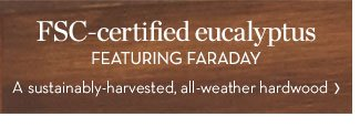 FSC-certified eucalyptus - FEATURING FARADAY - A sustainably-harvested, all-weather hardwood