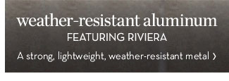weather-resistant aluminum - FEATURING RIVIERA - A strong, lightweight, weather-resistant metal