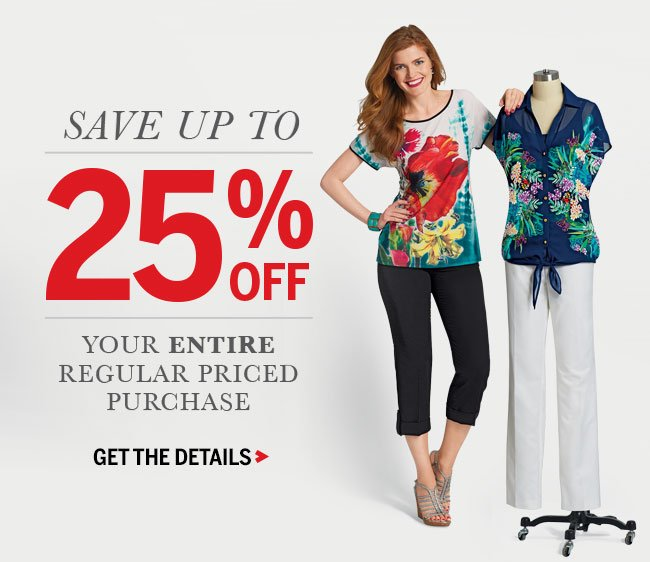 Save up to 25% off your entire regular priced purchase. GET THE DETAILS!