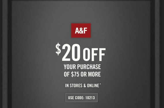 A&F          $20 OFF     YOUR PURCHASE OF $75 OR MORE     IN STORES & ONLINE*     USE CODE: 10213