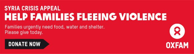 SYRIA CRISIS APPEAL -- HELP FAMILIES FLEEING VIOLENCE -- Families urgently need food, water and shelter. Please give today. -- OXFAM -- DONATE NOW