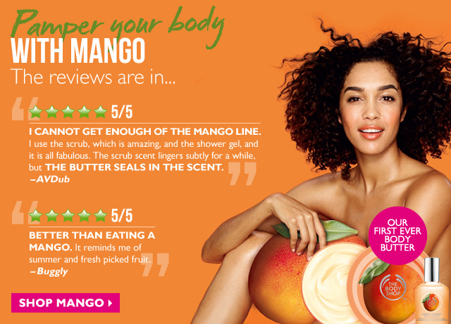 Pamper your body WITH MANGO -- OUR FIRST EVER BODY BUTTER -- The reviews are in... -- 5/5 Stars: 'I CANNOT GET ENOUGH OF THE MANGO LINE. I use the scrub, which is amazing, and the shower gel, and it is all fabulous. The scrub scent lingers subtly for a while, but THE BUTTER SEALS IN THE SCENT.' -AVDub -- 5/5 Stars: 'BETTER THAN EATING A MANGO. It reminds me of summer and fresh picked fruit.' -Buggly -- SHOP MANGO
