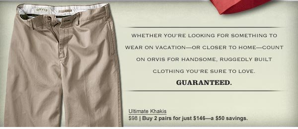 Whether you're looking for something to wear on vacation—or closer to home—count on Orvis for handsome, ruggedly built clothing you're sure to love. Guaranteed.    Ultimate Khakis  $98 | Buy 2 pairs for just $146—a $50  savings.