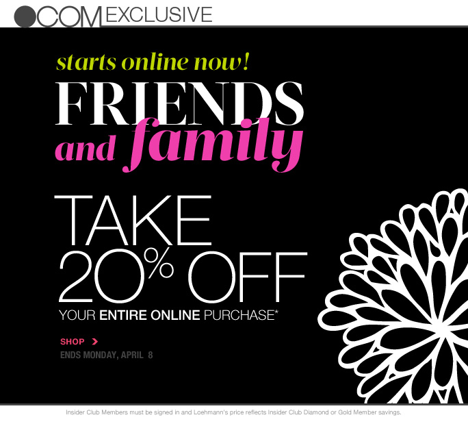 always free shipping  on all orders over $1OO*  .com exclusive  starts online now! Friends And family  take  2O% off your entire online purchase*  SHOP ends Monday, APRIL  8  Insider Club Members must be signed in and Loehmann's price reflects Insider Club Diamond or Gold Member savings.  *20% Off your entire purchase PROMOTIONAL OFFER IS VALID now thru 4/9/2013 at 2:59AM EST online. Enter promo code SPRINGFF at checkout to receive promotional discount; Insider Club Members must be signed in and Loehmann's price reflects Insider Club Diamond or Gold member savings. Offer not valid on previous purchases and excludes fragrance gift sets, hair care products, the purchase of Gift Cards and Insider Club Membership fee. Cannot be used in conjunction with employee discount, any other  coupon or promotion. Discount may not be applied towards taxes, shipping & handling. No discount will be taken on Chanel, Hermes, Prada, Valentino, Carlos Falchi, Versace, D&G, Lanvin, Dolce & Gabbana, Judith Leiber, Casadei, Chloe, Yves Saint Laurent, Bottega Veneta, Sergio Rossi, & Jimmy Choo handbags; Chanel, Gucci, Hermes, D&G, Valentino and Ferragamo watches; and all designer jewelry in department 28. Quantities are limited and exclusions may apply. Please see loehmanns.com for details.  Void in states where prohibited by law, no cash value except where prohibited, then the cash value is 1/100. Returns and exchanges are subject to Returns/Exchange Policy Guidelines. 2013  †Standard text message & data charges apply. Text STOP to opt out or HELP for help. For the terms and conditions of the Loehmann's text message program, please visit http://pgminf.com/loehmanns.html or call 1-877-471-4885 for more information.