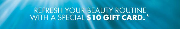 Refresh your beauty routine with a special $10 gift card