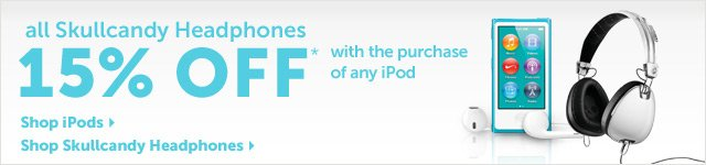 all Skullcandy Headphones 15% OFF** with the purchase of any iPod
