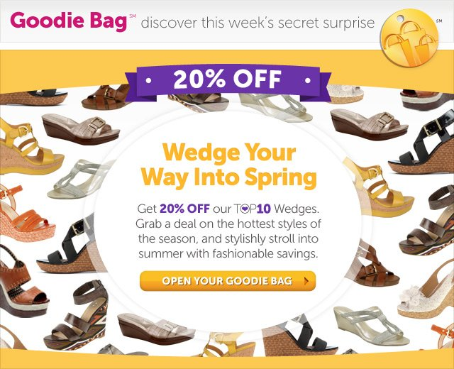Wedge Your Way Into Spring - Get 20% OFF our Top10 Wedges. Grab a deal on the hottest styles of the season, and stylishly stroll into summer with fashionable savings. - Open Your Goodie Bag