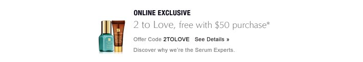 ONLINE EXCLUSIVE, THROUGH 4/4 2 to Love, free serums with $50 purchase* Offer Code 2TOLOVE     SEE DETAILS » Discover why we're the Serum Experts