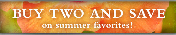 BUY TWO and save on summer favorites!