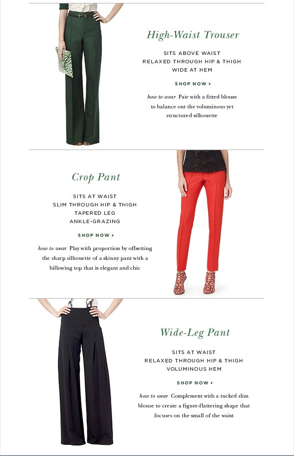 High-Waist Trouser SITS ABOVE WAIST RELAXED THROUGH HIP & THIGH WIDE AT HEM SHOP NOW > How to Wear: Pair with a fitted blouse to balance out the voluminous yet structured silhouette Crop Pant SITS AT WAIST SLIM THROUGH HIP & THIGH TAPERED LEG ANKLE-GRAZING SHOP NOW > How to Wear: Play with proportion by offsetting the sharp silhouette of a skinny pant with a billowing top that is elegant and chic Wide-Leg Pant SITS AT WAIST RELAXED THROUGH HIP & THIGH VOLUMINOUS HEM SHOP NOW >How to Wear: Complement with a tucked slim blouse to create a figure-flattering shape that focuses on the small of the waist