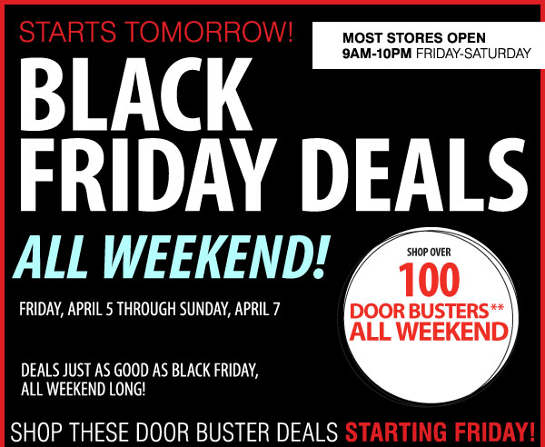 STARTS TOMORROW! BLACK FRIDAY DEALS ALL WEEKEND! FRIDAY, APRIL 5 through SUNDAY, APRIL 7 DEALS JUST AS GOOD AS BLACK FRIDAY, ALL WEEKEND LONG! SHOP OVER 100 DOOR BUSTERS** ALL WEEKEND Most stores open 9AM-10PM Friday-Saturday SHOP THESE DOOR BUSTER DEALS STARTING FRIDAY!
