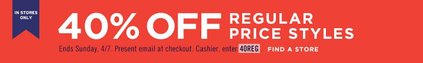 IN STORES ONLY | 40% OFF REGULAR PRICE STYLES | Ends Sunday, 4/7. Present email at checkout. Cashier, enter 40REG. | FIND A STORE