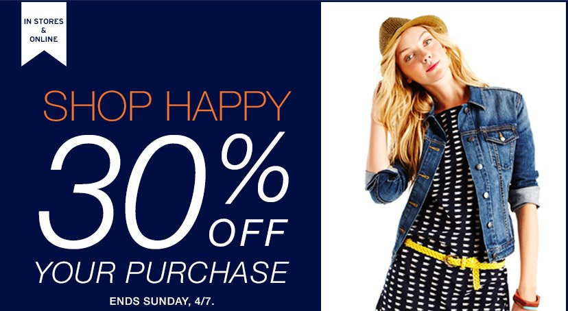 IN STORES & ONLINE | SHOP HAPPY 30% OFF YOUR PURCHASE | ENDS SUNDAY, 4/7.
