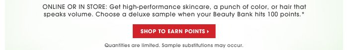 Online or in store: Get high-performance skincare, a punch of color, or hair that speaks volume. Choose a deluxe sample when your Beauty Bank hits 100 points.* Shop to earn points. Quantities are limited. Sample substitutions may occur.